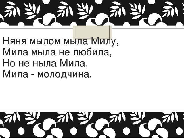 Няня мылом мыла Милу, Мила мыла не любила, Но не ныла Мила, Мила - молодчи...