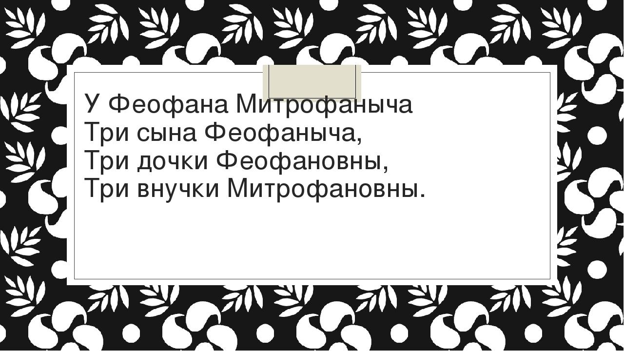 У Феофана Митрофаныча Три сына Феофаныча, Три дочки Феофановны, Три внучки...