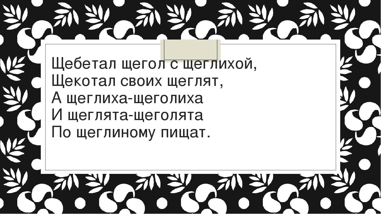 Щебетал щегол с щеглихой, Щекотал своих щеглят, А щеглиха-щеголиха И щеглята-...