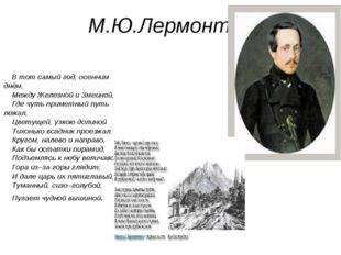 М.Ю.Лермонтов В тот самый год, осенним днём, Между Железной и Змеиной, Где чу