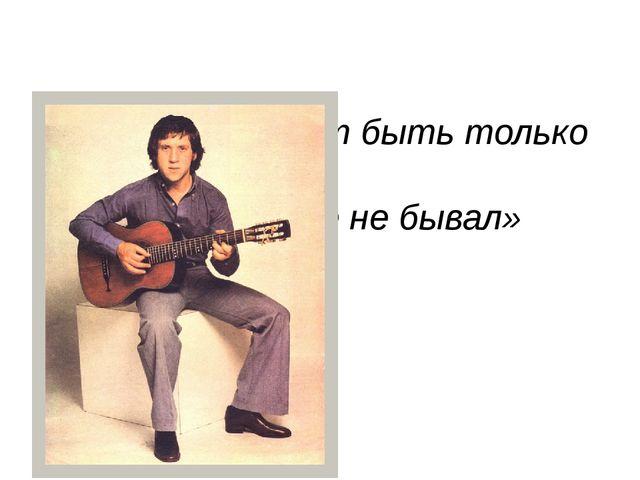 «Лучше гор могут быть только горы, На которых еще не бывал» Владимир Высоцкий