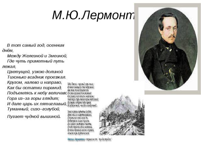 М.Ю.Лермонтов В тот самый год, осенним днём, Между Железной и Змеиной, Где чу...