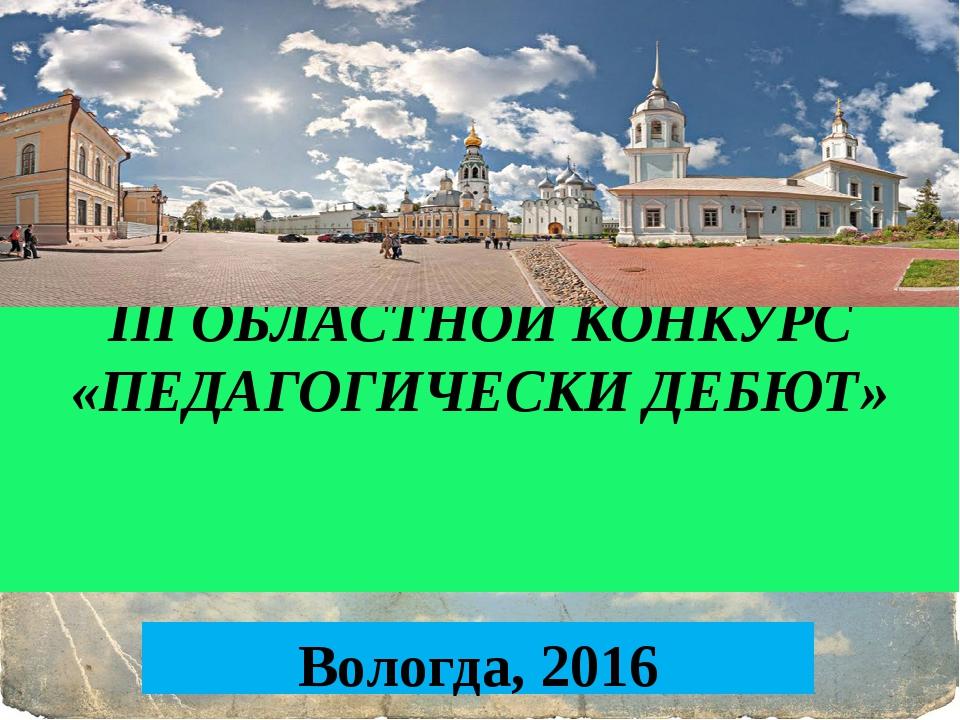III ОБЛАСТНОЙ КОНКУРС «ПЕДАГОГИЧЕСКИ ДЕБЮТ» Вологда, 2016
