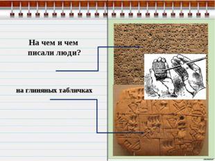На чем и чем писали люди? на глиняных табличках