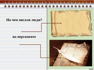 На чем писали люди? на пергаменте