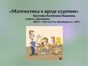 «Математика о вреде курения» Ватутина Валентина Ивановна, учитель математики