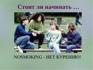 Стоит ли начинать … NOSMOKING - НЕТ КУРЕНИЮ!