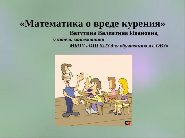 «Математика о вреде курения» Ватутина Валентина Ивановна, учитель математики...