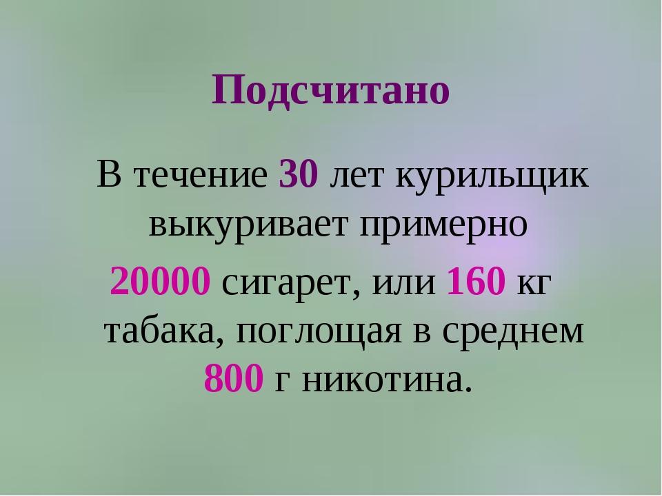Подсчитано В течение 30 лет курильщик выкуривает примерно 20000 сигарет, или...