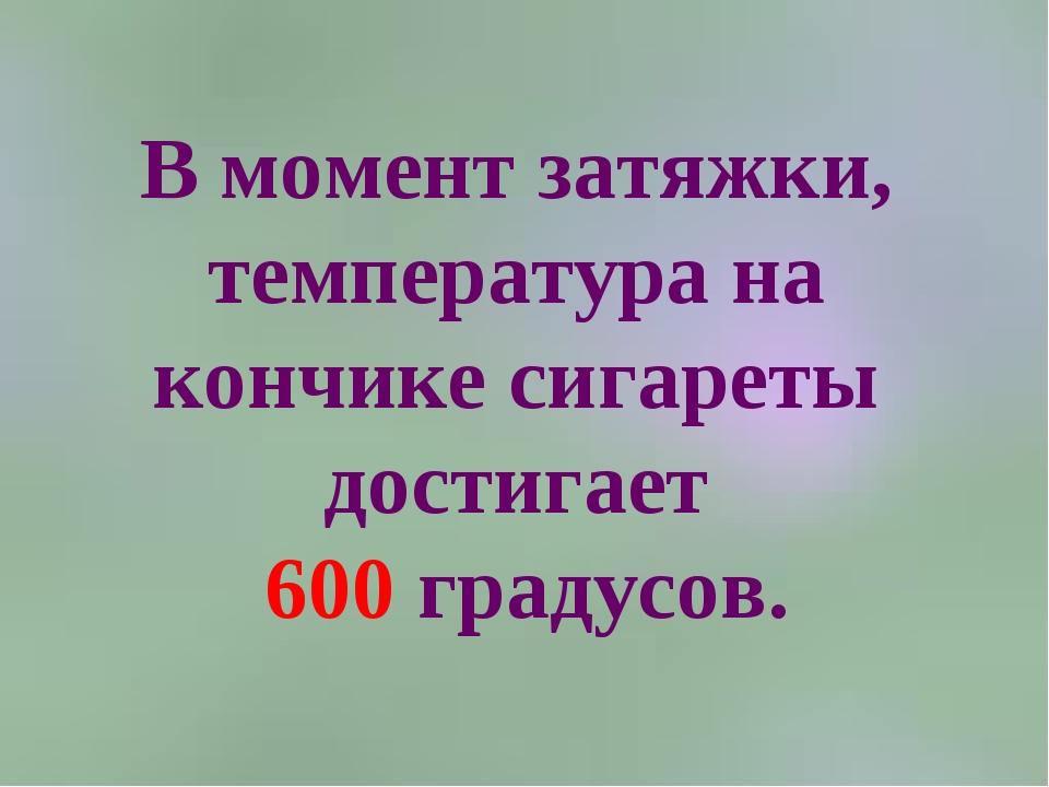 В момент затяжки, температура на кончике сигареты достигает 600 градусов.