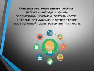 Основная цель современного учителя – выбрать методы и формы организации уче
