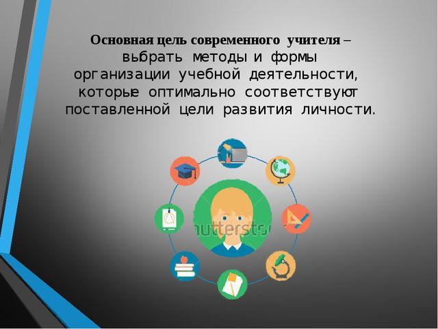 Основная цель современного учителя – выбрать методы и формы организации уче...