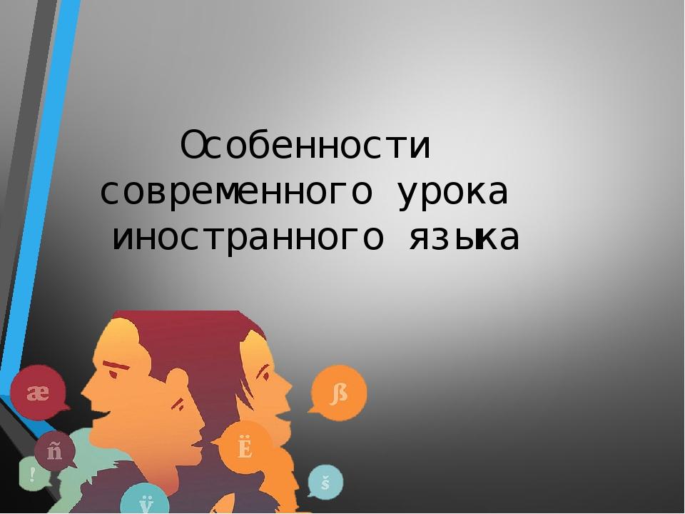 Особенности современного урока иностранного языка