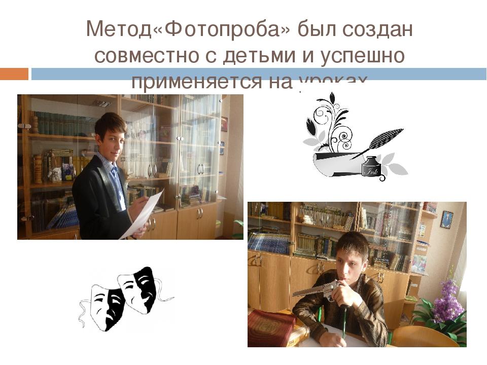Метод«Фотопроба» был создан совместно с детьми и успешно применяется на уроках