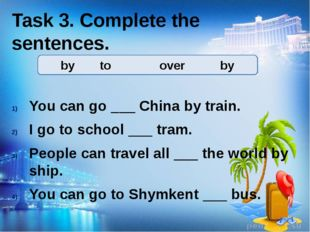 Task 3. Complete the sentences. You can go ___ China by train. I go to school
