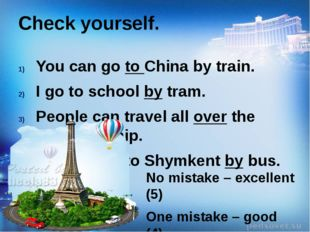Check yourself. You can go to China by train. I go to school by tram. People