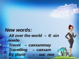 New words: All over the world – бүкіл әлемде Travel – саяхаттау Trave