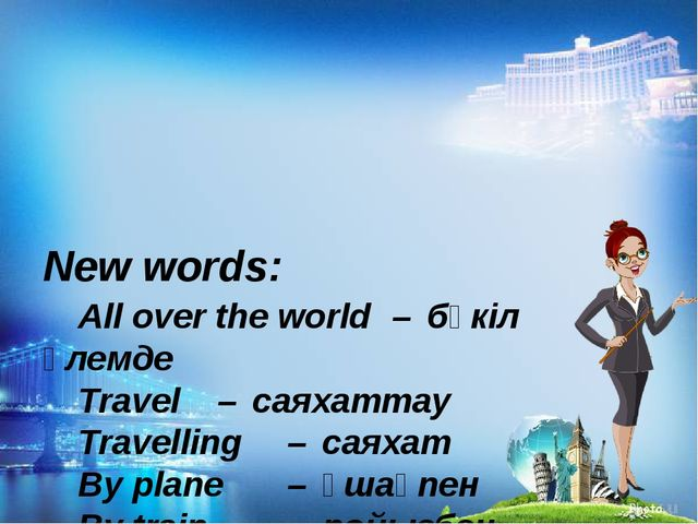 New words: All over the world – бүкіл әлемде Travel – саяхаттау Trave...