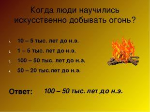Когда люди научились искусственно добывать огонь? 10 – 5 тыс. лет до н.э. 1