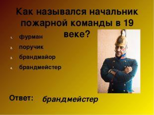Как назывался начальник пожарной команды в 19 веке? фурман поручик брандмайор