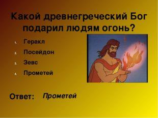 Какой древнегреческий Бог подарил людям огонь? Геракл Посейдон Зевс Прометей