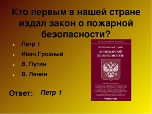 Кто первым в нашей стране издал закон о пожарной безопасности? Петр 1 Иван Гр
