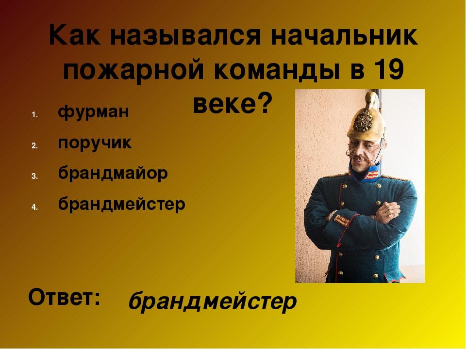 Как назывался начальник пожарной команды в 19 веке? фурман поручик брандмайор...