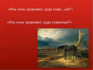 «Иль конь захромал, худо кова…ый?» «Иль конь захромал, худо кованный?»