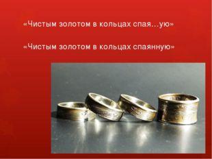 «Чистым золотом в кольцах спая…ую» «Чистым золотом в кольцах спаянную»