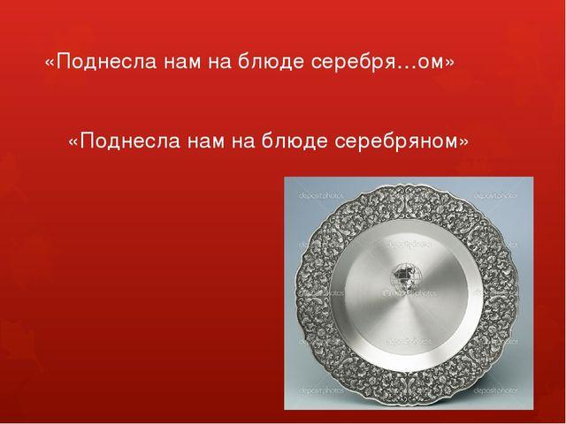 «Поднесла нам на блюде серебря…ом» «Поднесла нам на блюде серебряном»