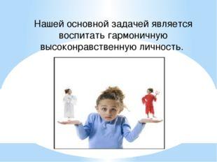 Нашей основной задачей является воспитать гармоничную высоконравственную личн