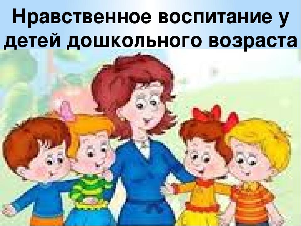 Нравственное воспитание у детей дошкольного возраста