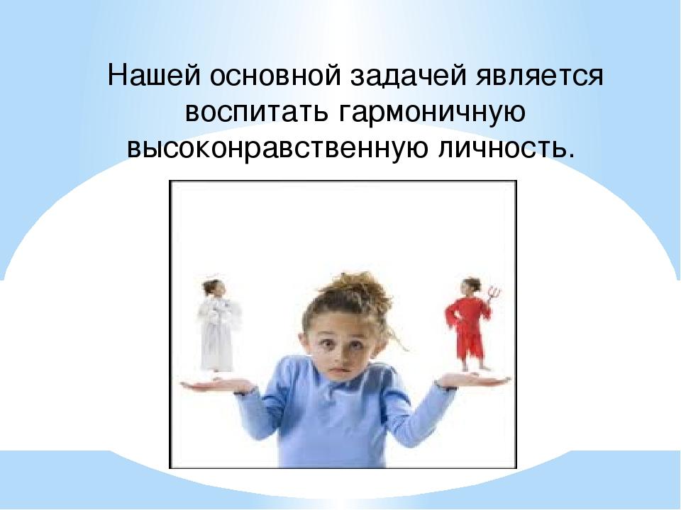 Нашей основной задачей является воспитать гармоничную высоконравственную личн...