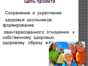 Цель проекта Сохранение и укрепление  здоровья школьников; формирование