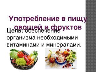 Употребление в пищу овощей и фруктов Цель: обеспечение организма необходимыми