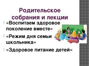 Родительское собрания и лекции «Воспитаем здоровое поколение вместе» «Режим д