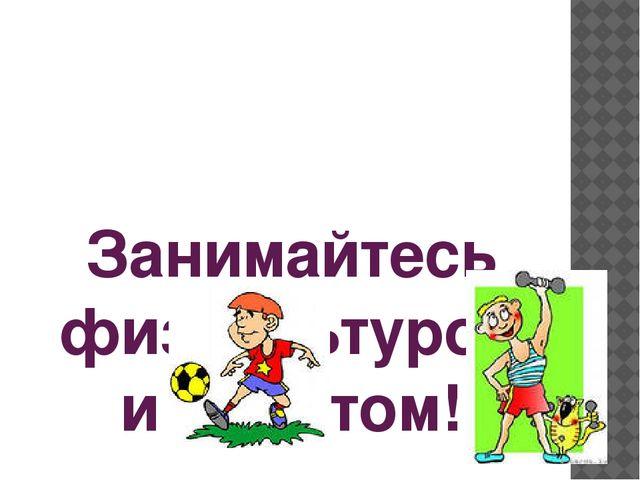Занимайтесь физкультурой и спортом!