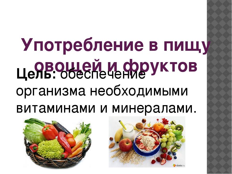 Употребление в пищу овощей и фруктов Цель: обеспечение организма необходимыми...