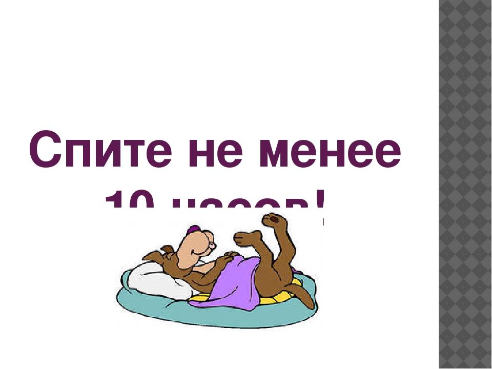 Спите не менее 10 часов!