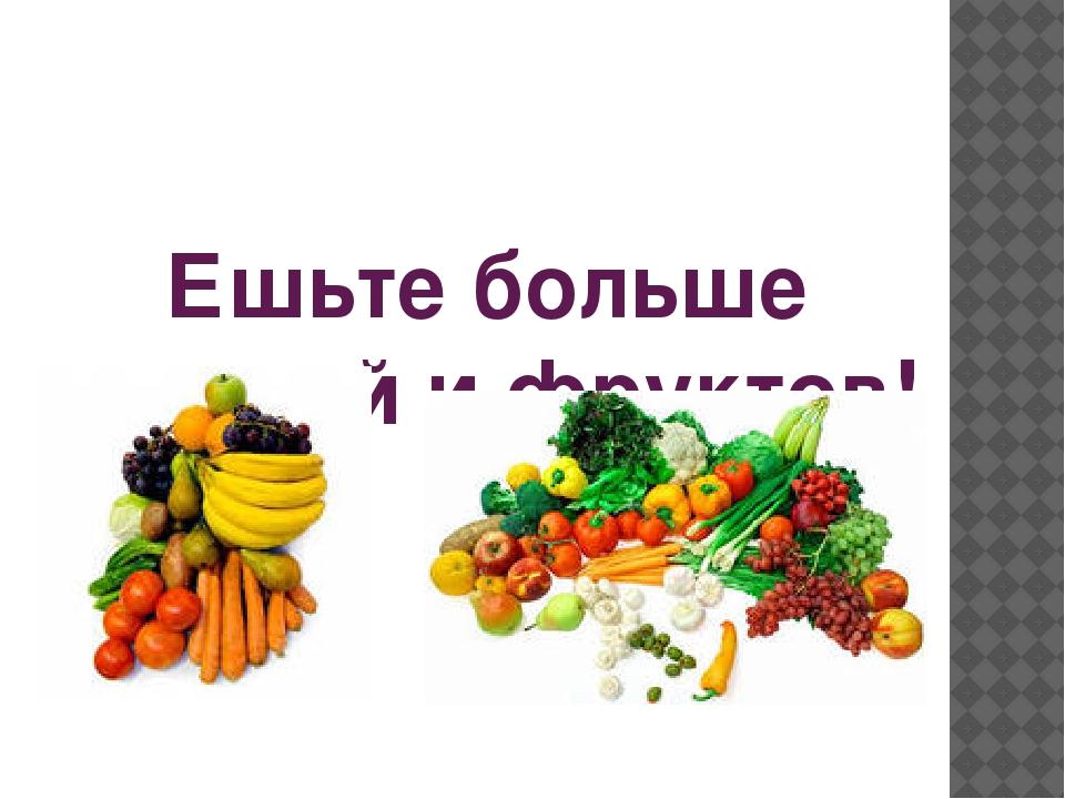 Ешьте больше овощей и фруктов!