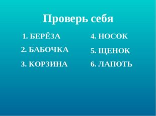 Проверь себя 1. БЕРЁЗА 2. БАБОЧКА 3. КОРЗИНА 4. НОСОК 5. ЩЕНОК 6. ЛАПОТЬ