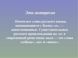 Это интересно Почти все слова русского языка, начинающиеся с буквы «а», — за
