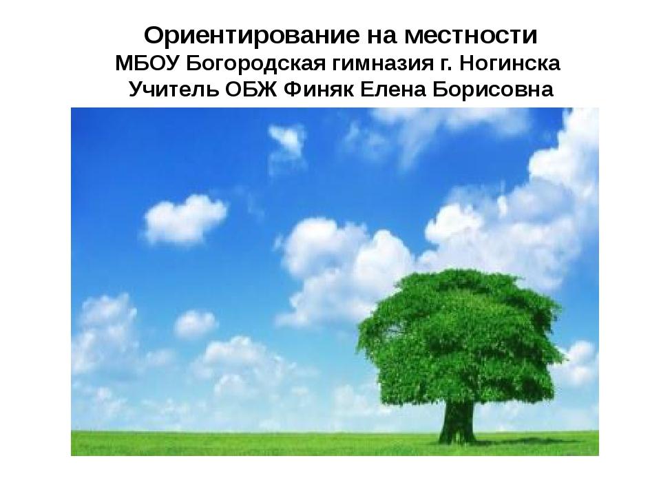 Ориентирование на местности МБОУ Богородская гимназия г. Ногинска Учитель ОБЖ...