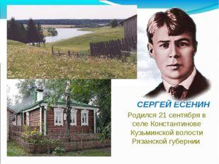 СЕРГЕЙ ЕСЕНИН Родился 21 сентября в селе Константинове Кузьминской волости Р