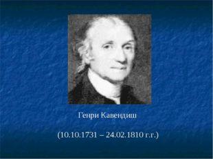 Генри Кавендиш (10.10.1731 – 24.02.1810 г.г.)