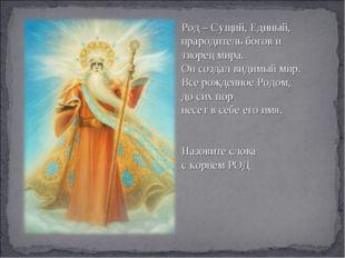 Род – Сущий, Единый, прародитель богов и творец мира. Он создал видимый мир.