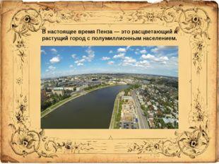 В настоящее время Пенза — это расцветающий и растущий город с полумиллионным