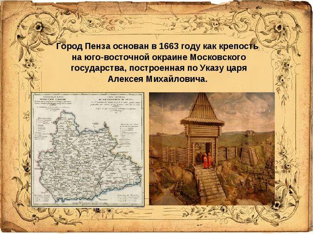 Город Пенза основан в 1663 году как крепость на юго-восточной окраине Москов...