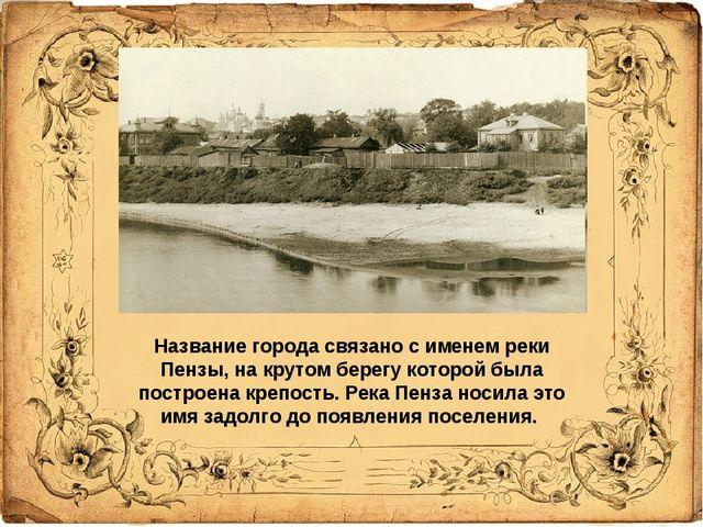 Название города связано с именем реки Пензы, на крутом берегу которой была по...