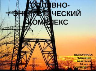 ТОПЛИВНО-ЭНЕРГЕТИЧЕСКИЙ КОМПЛЕКС ВЫПОЛНИЛА: Чумаченко Анастасия 10 «а» РУКОВО